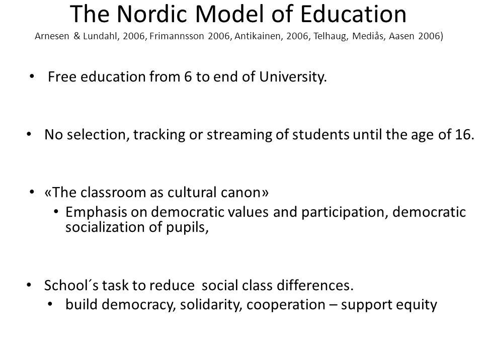 The Nordic Model of Education Arnesen & Lundahl, 2006, Frimannsson 2006, Antikainen, 2006, Telhaug, Mediås, Aasen 2006) Free education from 6 to end of University.