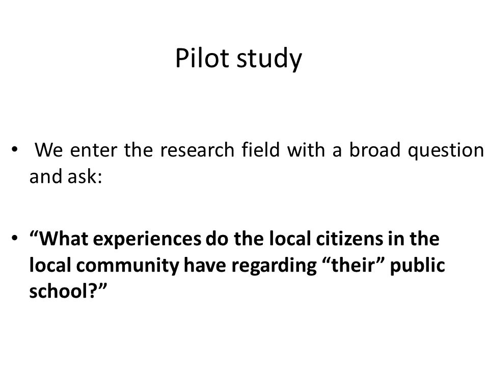 Pilot study We enter the research field with a broad question and ask: What experiences do the local citizens in the local community have regarding their public school