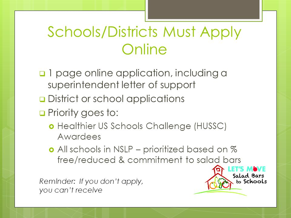 Schools/Districts Must Apply Online  1 page online application, including a superintendent letter of support  District or school applications  Priority goes to:  Healthier US Schools Challenge (HUSSC) Awardees  All schools in NSLP – prioritized based on % free/reduced & commitment to salad bars Reminder: If you don't apply, you can't receive
