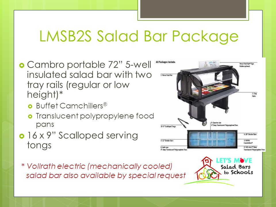 LMSB2S Salad Bar Package  Cambro portable 72 5-well insulated salad bar with two tray rails (regular or low height)*  Buffet Camchillers ®  Translucent polypropylene food pans  16 x 9 Scalloped serving tongs * Vollrath electric (mechanically cooled) salad bar also available by special request