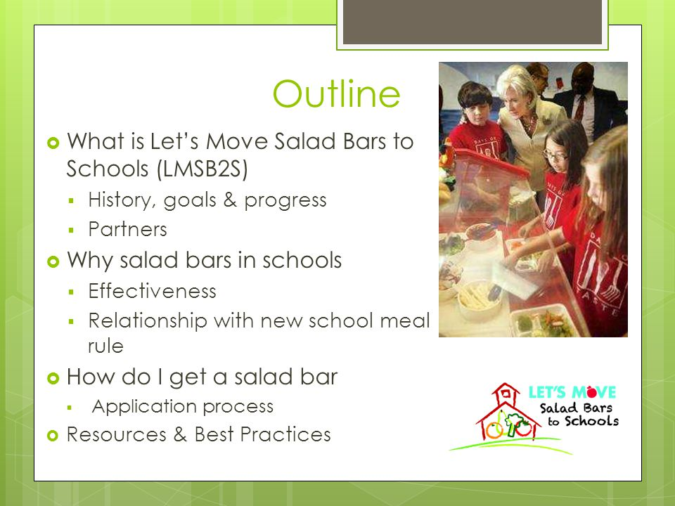 Outline  What is Let's Move Salad Bars to Schools (LMSB2S)  History, goals & progress  Partners  Why salad bars in schools  Effectiveness  Relationship with new school meal rule  How do I get a salad bar  Application process  Resources & Best Practices