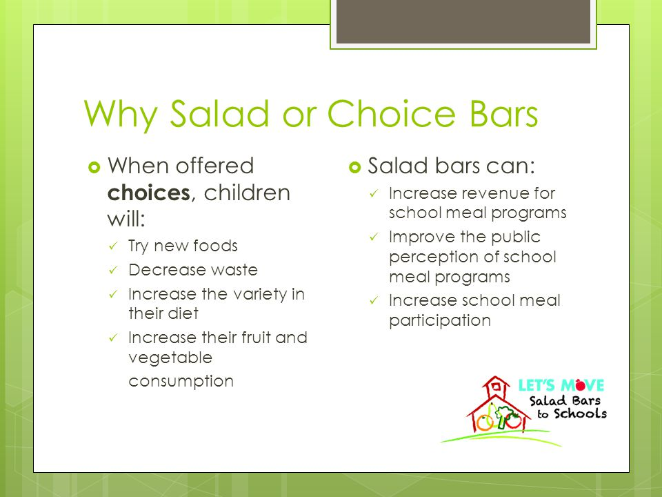 Why Salad or Choice Bars  When offered choices, children will: Try new foods Decrease waste Increase the variety in their diet Increase their fruit and vegetable consumption  Salad bars can: Increase revenue for school meal programs Improve the public perception of school meal programs Increase school meal participation