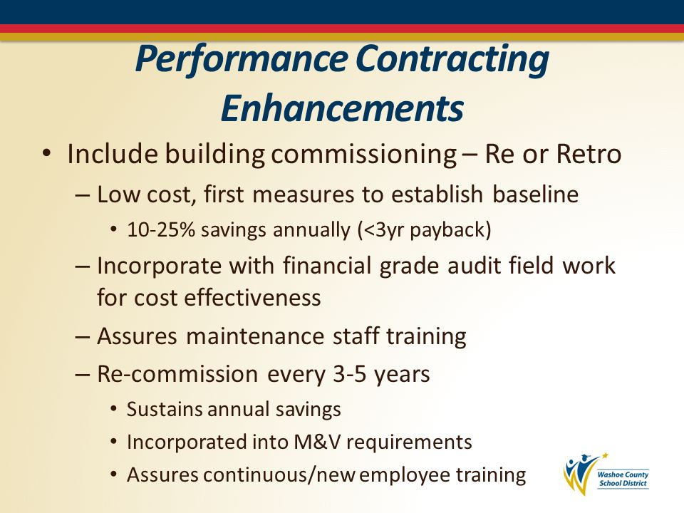 Performance Contracting Enhancements Include building commissioning – Re or Retro – Low cost, first measures to establish baseline 10-25% savings annually (<3yr payback) – Incorporate with financial grade audit field work for cost effectiveness – Assures maintenance staff training – Re-commission every 3-5 years Sustains annual savings Incorporated into M&V requirements Assures continuous/new employee training