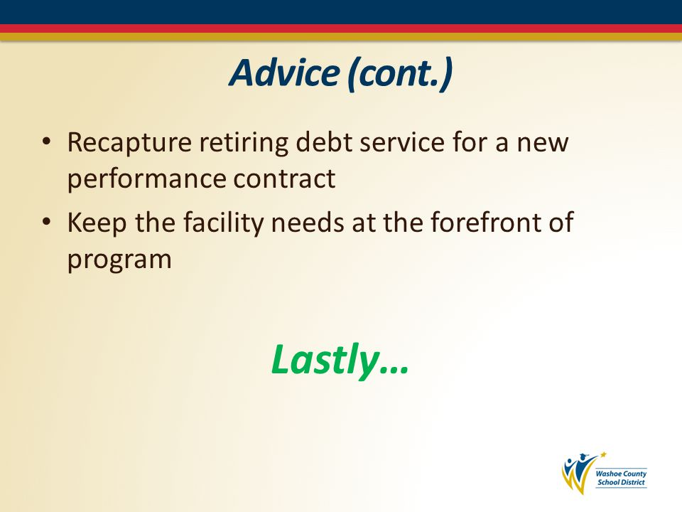 Advice (cont.) Recapture retiring debt service for a new performance contract Keep the facility needs at the forefront of program Lastly…