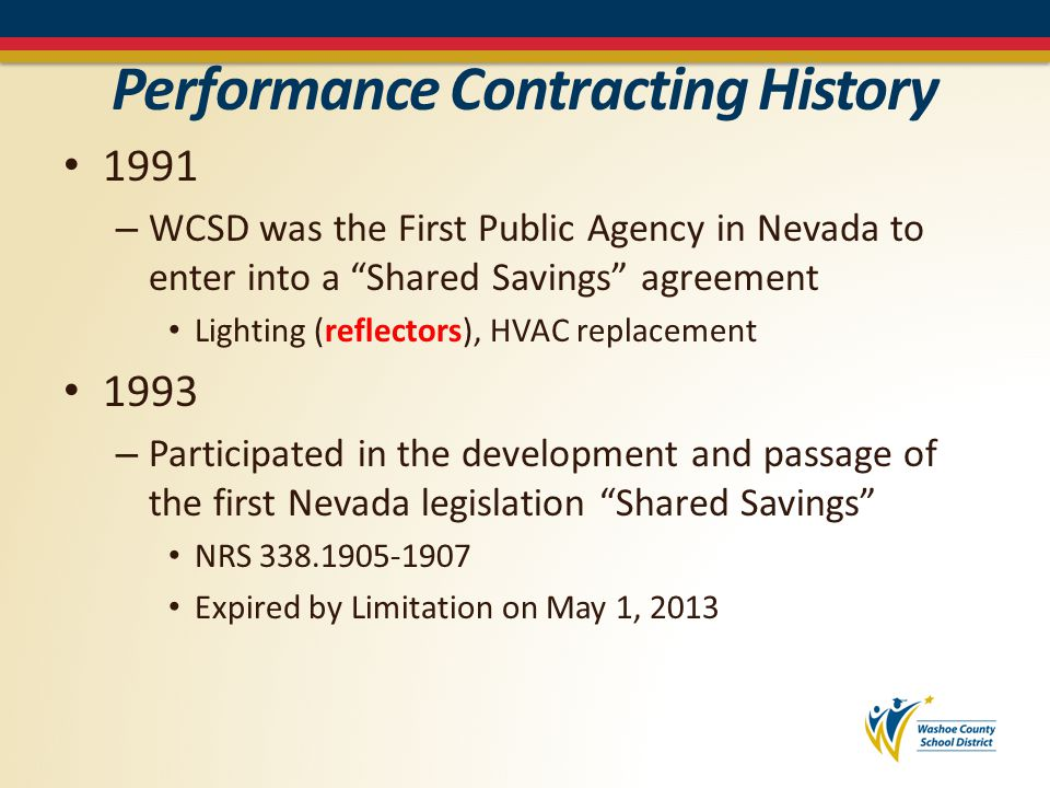 Performance Contracting History 1991 – WCSD was the First Public Agency in Nevada to enter into a Shared Savings agreement Lighting (reflectors), HVAC replacement 1993 – Participated in the development and passage of the first Nevada legislation Shared Savings NRS 338.1905-1907 Expired by Limitation on May 1, 2013