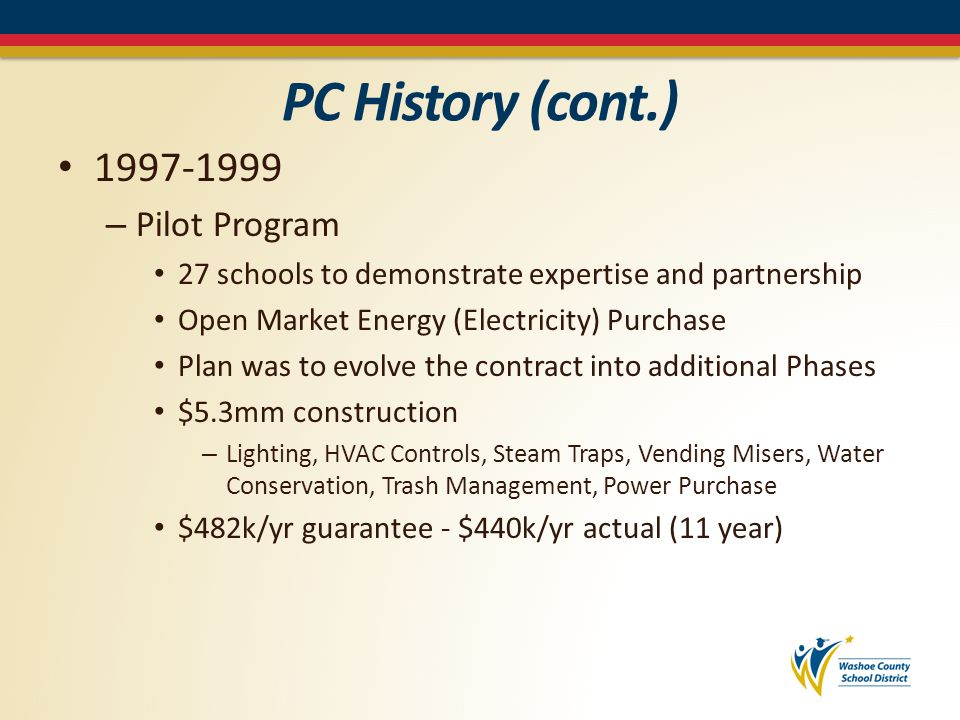 PC History (cont.) 1999-2002 – Three additional Phases bringing the total to: 98 schools $14.8 mm construction – Boiler/Burner replacement: fuel switching – HVAC replacement – Ventilation upgrades $956k/yr guaranteed $967k/yr actual (15 year payback)