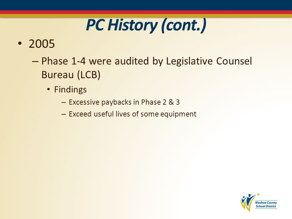 PC History (cont.) 2009 – Legislation approved changes to the provisions governing performance contracts in NRS-332 Application process for ESCOs – Meet minimum qualifications – Preapproved by the Local Government – Same qualifications as for Public Works contractors NRS338 Performance Contract specifies – Dollar amount of contract – Percentages of consumption savings – Must be structured with a guarantee » Eliminated shared savings provisions – Applicable only to existing buildings – Annual reporting to Legislature