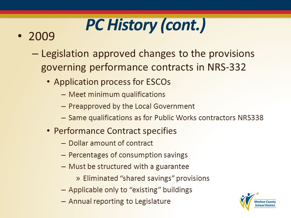 PC History (cont.) 2013 – Adopted Legislation: Specifically targeting school districts – Adopt policy for considering performance contracting » Establish criteria for determining what work will be considered » Evaluate if the work should be done under a performance contract New or existing – Annual reporting when a financial grade audit is performed » Identified cost-savings measures » Those not included in a Performance Contract – Expanded duties of the State Energy Office