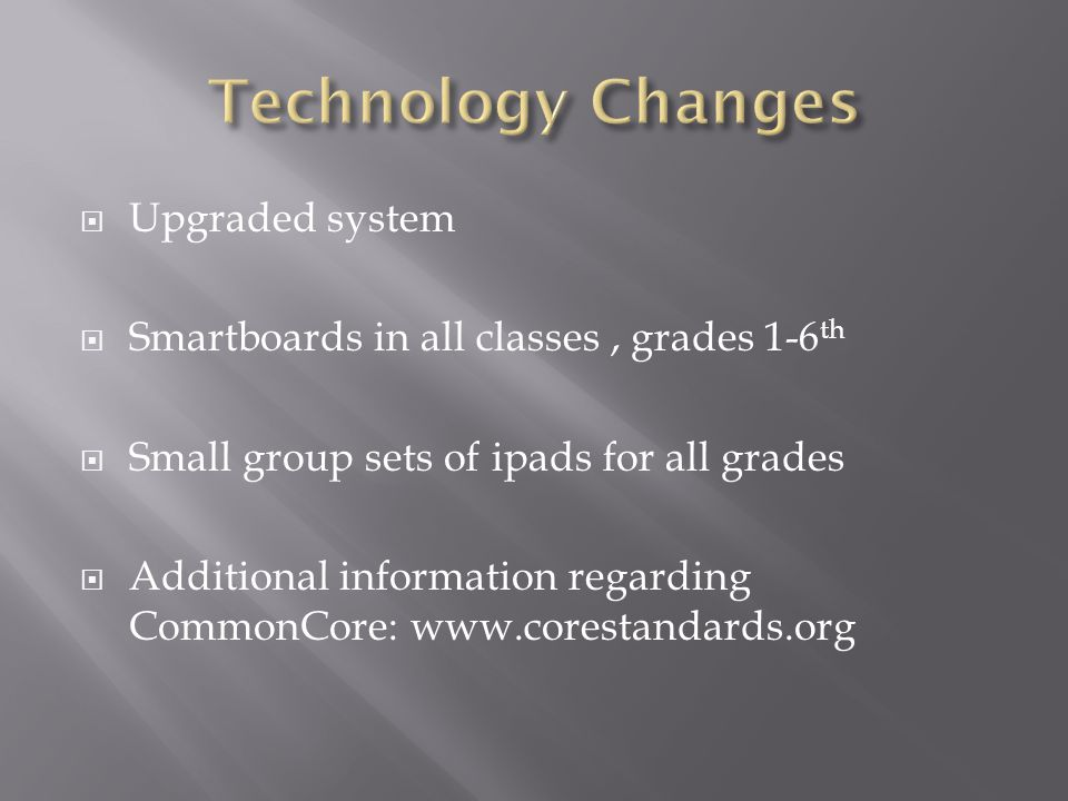  Upgraded system  Smartboards in all classes, grades 1-6 th  Small group sets of ipads for all grades  Additional information regarding CommonCore: www.corestandards.org