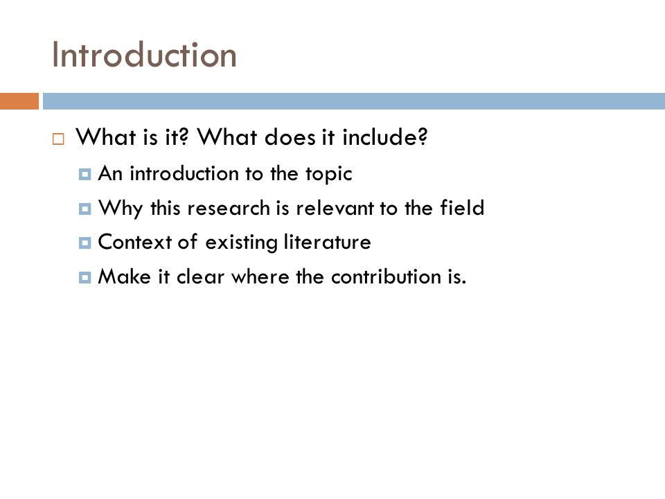 Introduction  What is it? What does it include?  An introduction to the topic  Why this research is relevant to the field  Context of existing lit