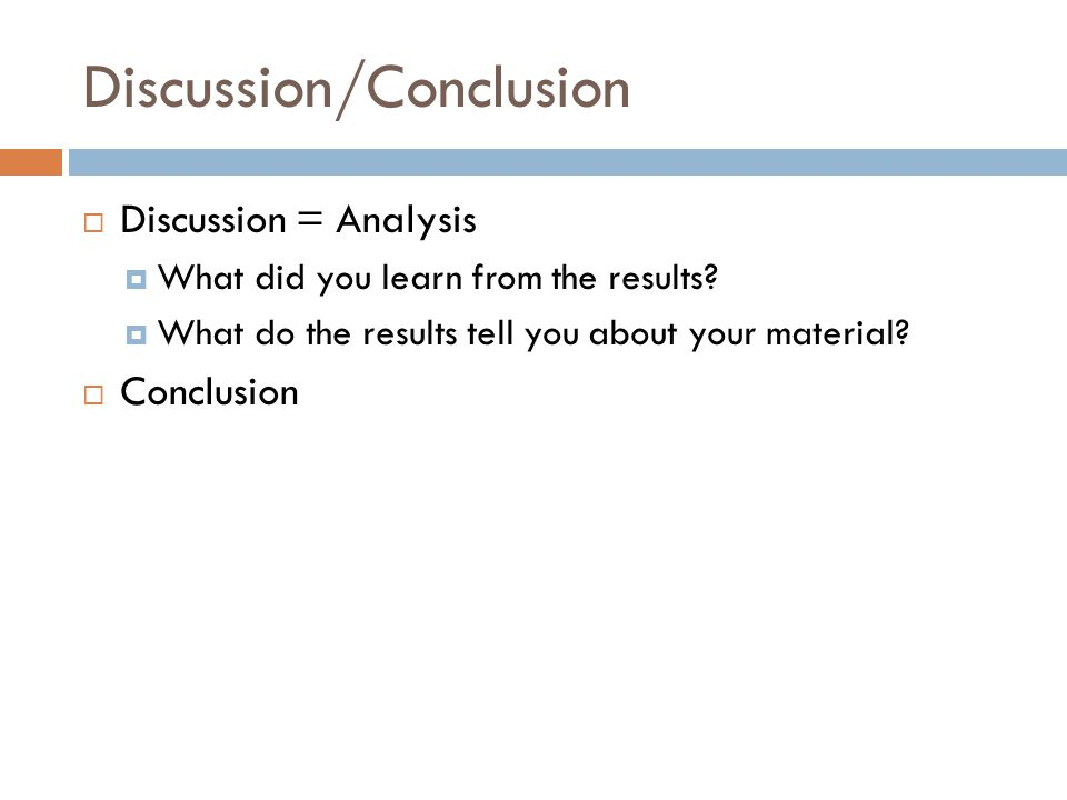 Discussion/Conclusion  Discussion = Analysis  What did you learn from the results?  What do the results tell you about your material?  Conclusion