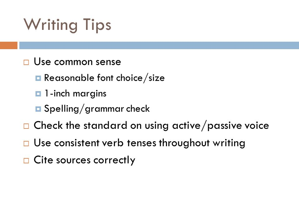 Writing Tips  Use common sense  Reasonable font choice/size  1-inch margins  Spelling/grammar check  Check the standard on using active/passive v