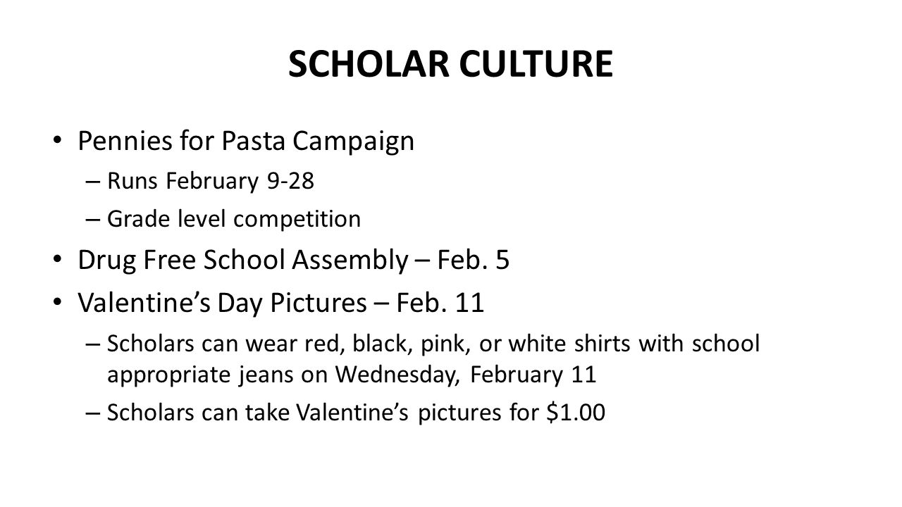 SCHOLAR CULTURE Pennies for Pasta Campaign – Runs February 9-28 – Grade level competition Drug Free School Assembly – Feb.