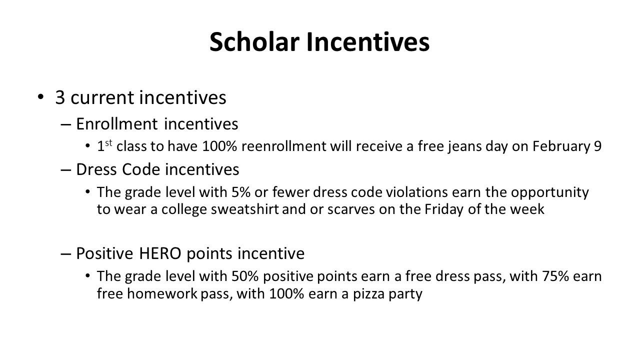Scholar Incentives 3 current incentives – Enrollment incentives 1 st class to have 100% reenrollment will receive a free jeans day on February 9 – Dress Code incentives The grade level with 5% or fewer dress code violations earn the opportunity to wear a college sweatshirt and or scarves on the Friday of the week – Positive HERO points incentive The grade level with 50% positive points earn a free dress pass, with 75% earn free homework pass, with 100% earn a pizza party