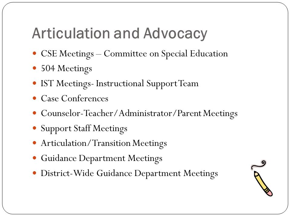 Articulation and Advocacy CSE Meetings – Committee on Special Education 504 Meetings IST Meetings- Instructional Support Team Case Conferences Counselor-Teacher/Administrator/Parent Meetings Support Staff Meetings Articulation/Transition Meetings Guidance Department Meetings District-Wide Guidance Department Meetings
