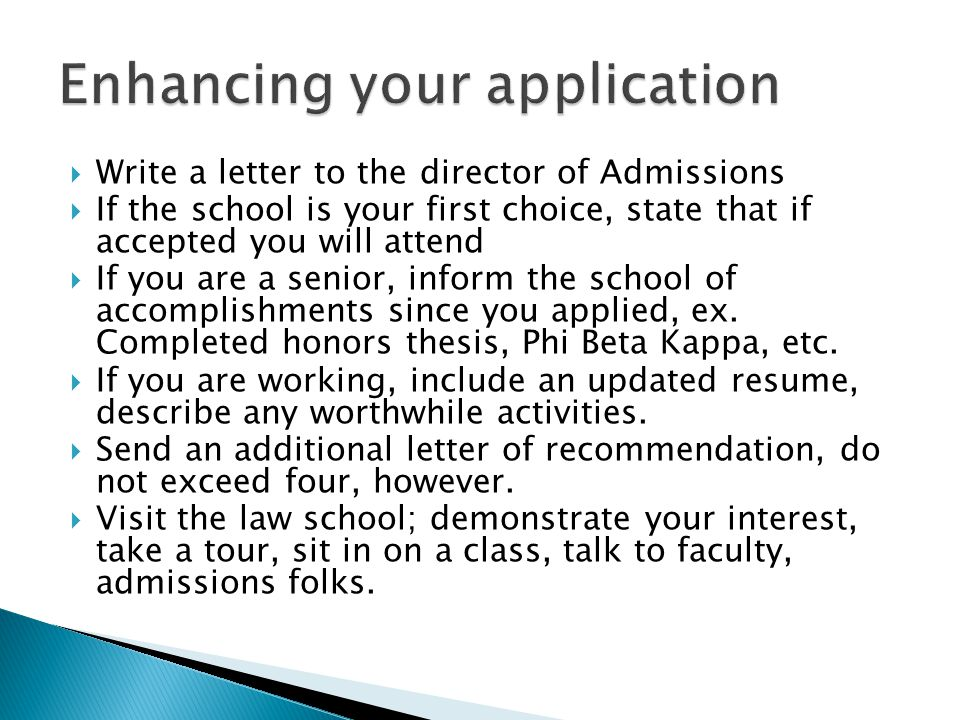  Write a letter to the director of Admissions  If the school is your first choice, state that if accepted you will attend  If you are a senior, inform the school of accomplishments since you applied, ex.