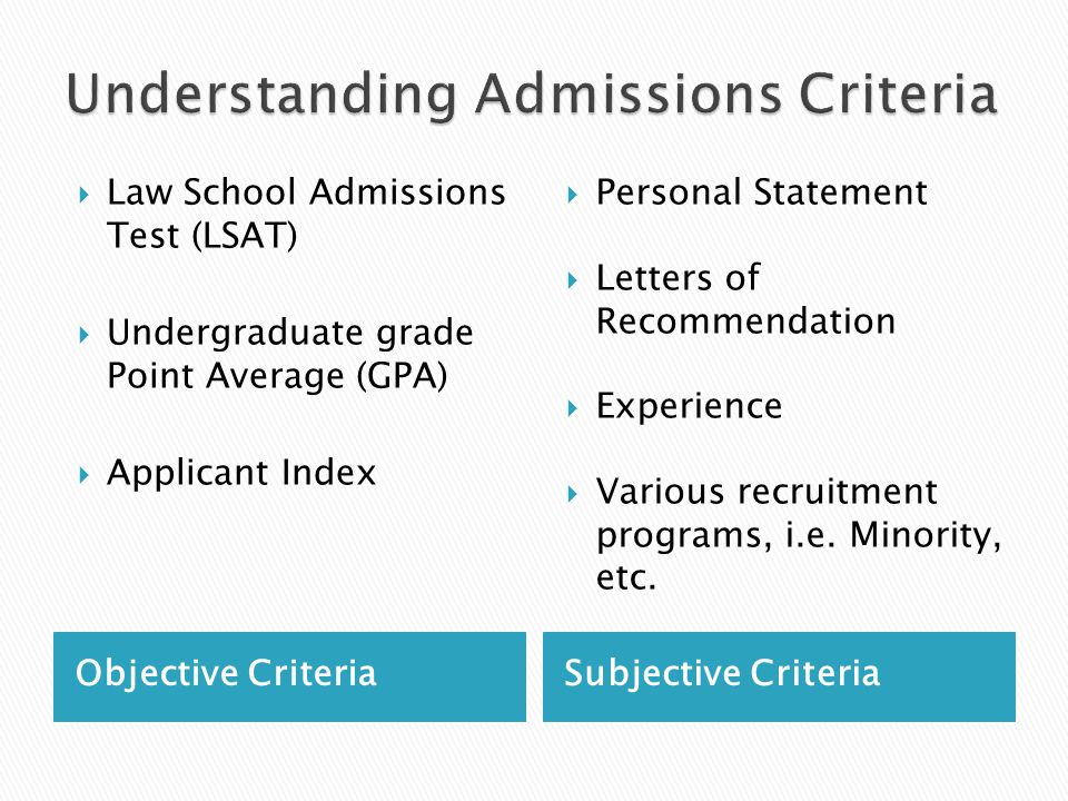 Objective CriteriaSubjective Criteria  Law School Admissions Test (LSAT)  Undergraduate grade Point Average (GPA)  Applicant Index  Personal Statement  Letters of Recommendation  Experience  Various recruitment programs, i.e.