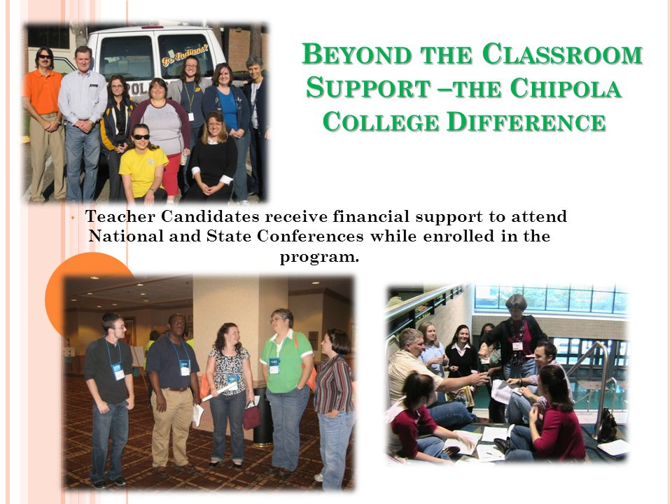 B EYOND THE C LASSROOM S UPPORT – THE C HIPOLA C OLLEGE D IFFERENCE B EYOND THE C LASSROOM S UPPORT – THE C HIPOLA C OLLEGE D IFFERENCE Teacher Candidates receive financial support to attend National and State Conferences while enrolled in the program.