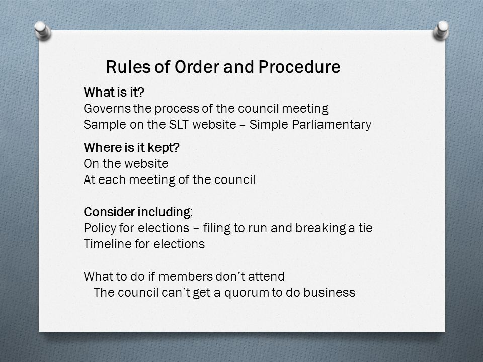 Rules of Order and Procedure What is it? Governs the process of the council meeting Sample on the SLT website – Simple Parliamentary Where is it kept?