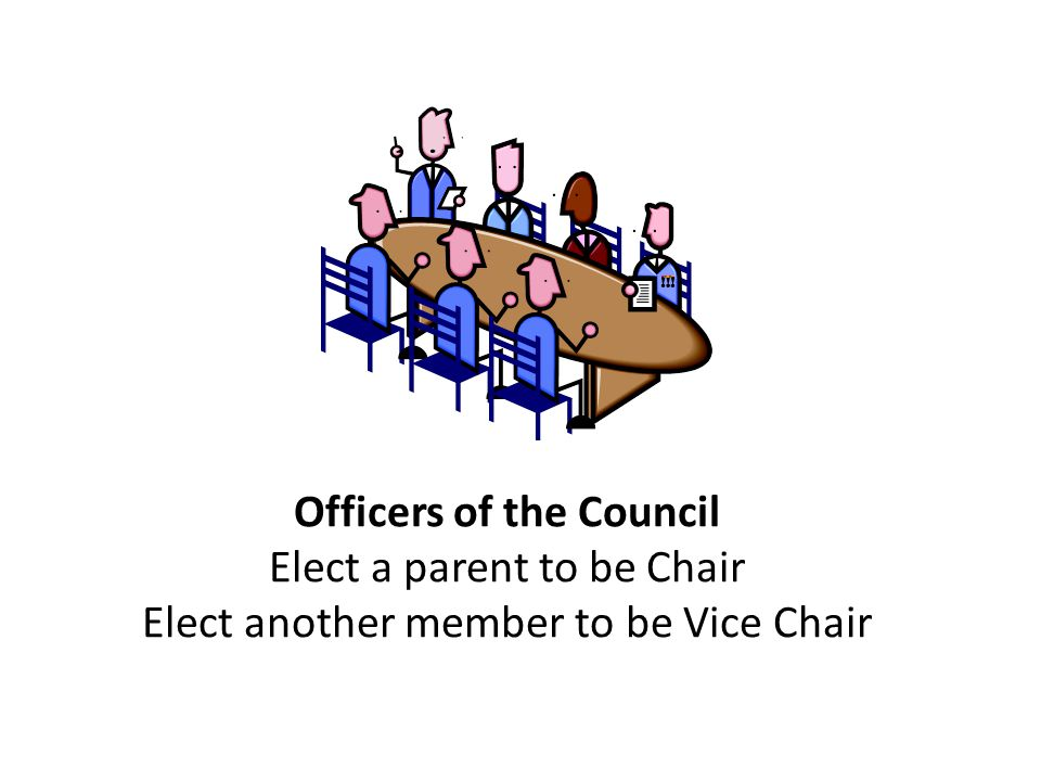 Officers of the Council Elect a parent to be Chair Elect another member to be Vice Chair