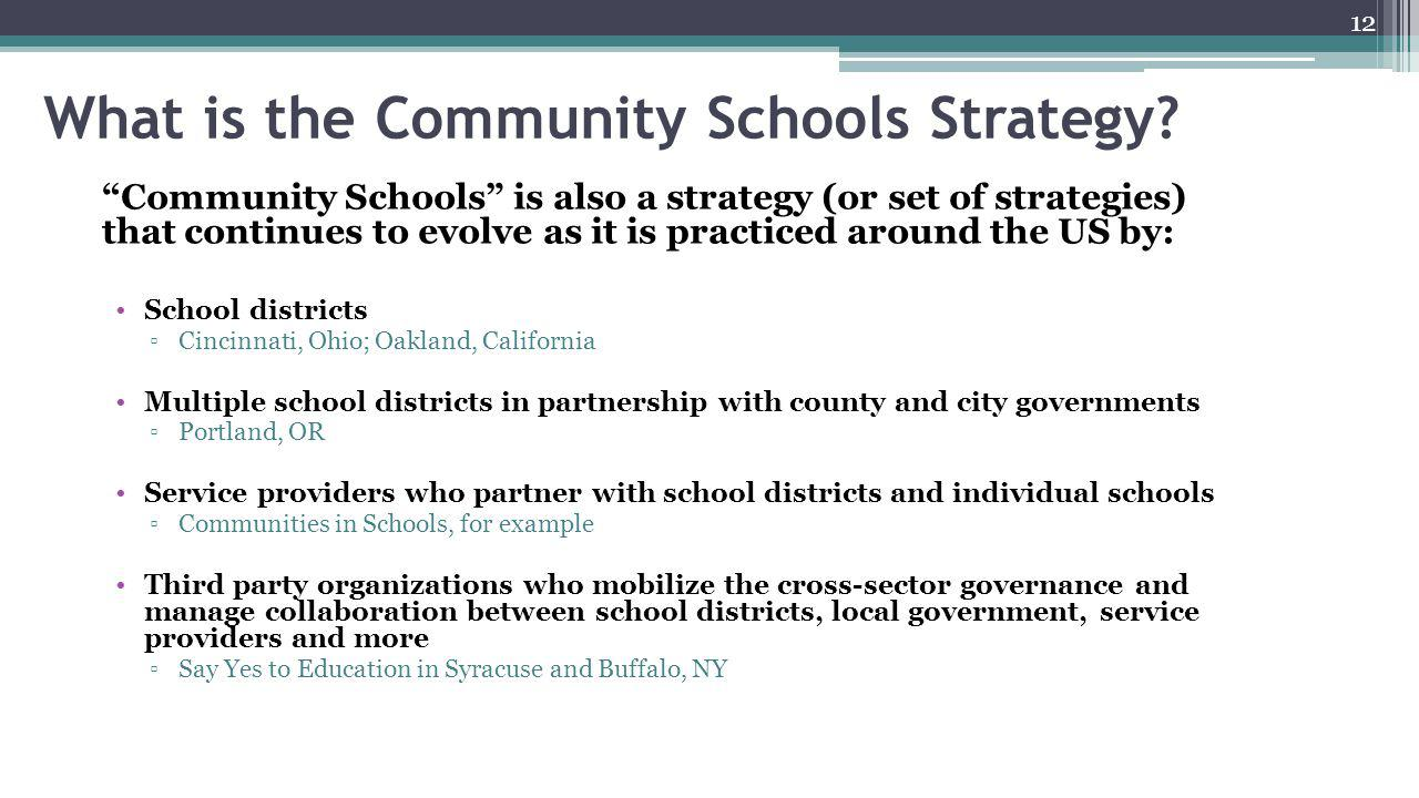 "12 What is the Community Schools Strategy? ""Community Schools"" is also a strategy (or set of strategies) that continues to evolve as it is practiced a"