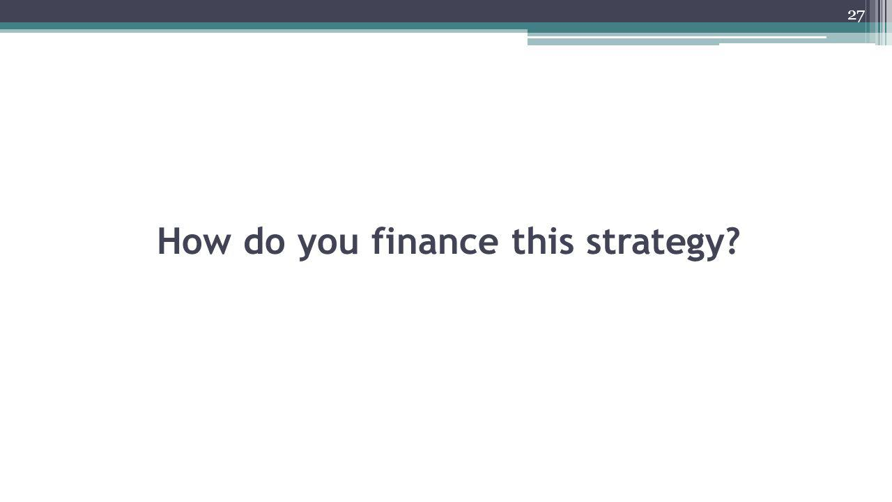 How do you finance this strategy? 27