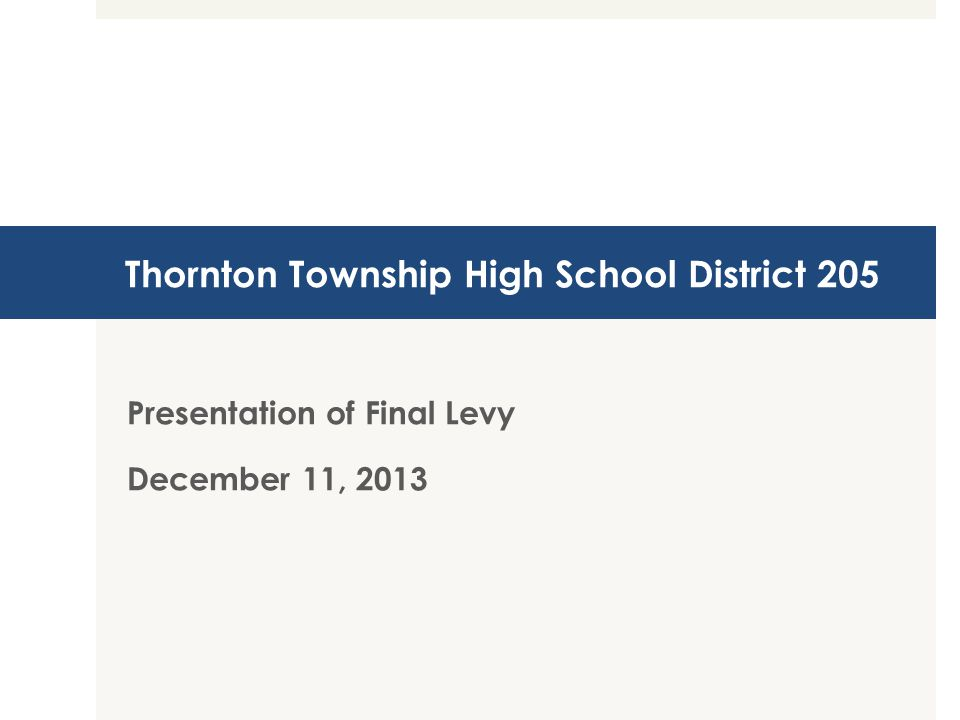 Thornton Township High School District 205 Presentation of Final Levy December 11, 2013