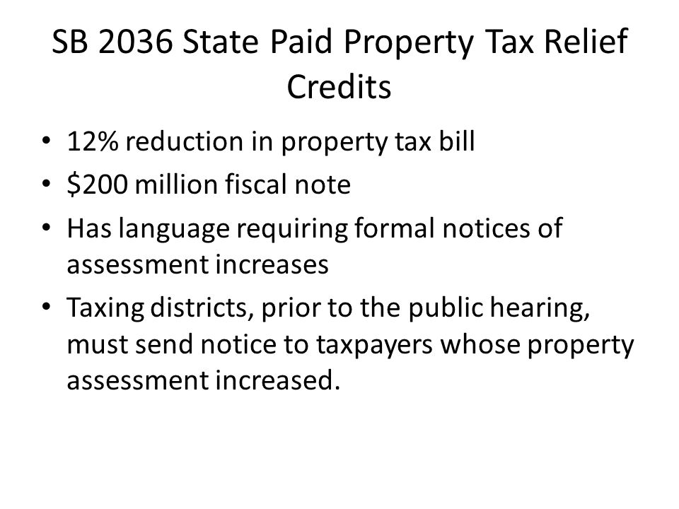 SB 2036 State Paid Property Tax Relief Credits 12% reduction in property tax bill $200 million fiscal note Has language requiring formal notices of assessment increases Taxing districts, prior to the public hearing, must send notice to taxpayers whose property assessment increased.
