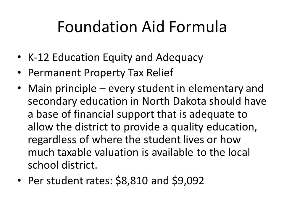 Foundation Aid Formula K-12 Education Equity and Adequacy Permanent Property Tax Relief Main principle – every student in elementary and secondary education in North Dakota should have a base of financial support that is adequate to allow the district to provide a quality education, regardless of where the student lives or how much taxable valuation is available to the local school district.