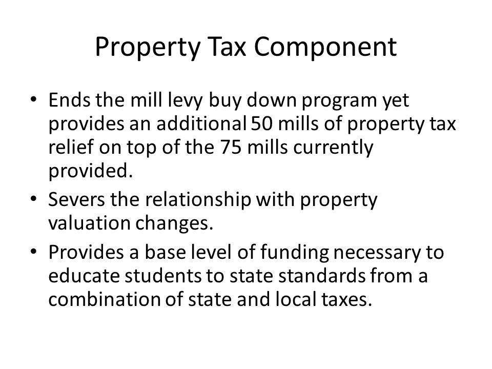 Property Tax Component Ends the mill levy buy down program yet provides an additional 50 mills of property tax relief on top of the 75 mills currently provided.