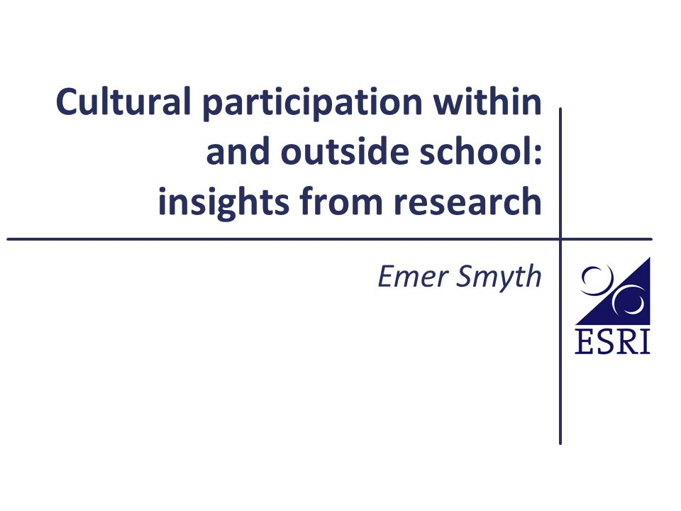 Cultural participation within and outside school: insights from research Emer Smyth