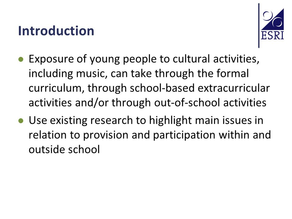 Introduction Exposure of young people to cultural activities, including music, can take through the formal curriculum, through school-based extracurricular activities and/or through out-of-school activities Use existing research to highlight main issues in relation to provision and participation within and outside school