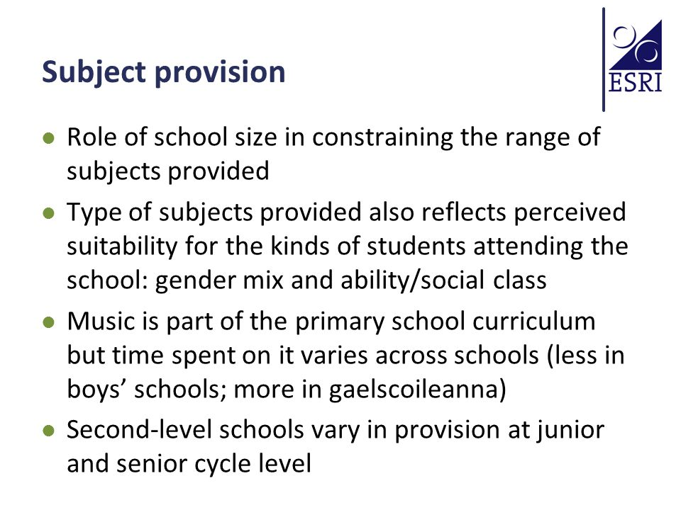 Subject provision Role of school size in constraining the range of subjects provided Type of subjects provided also reflects perceived suitability for the kinds of students attending the school: gender mix and ability/social class Music is part of the primary school curriculum but time spent on it varies across schools (less in boys' schools; more in gaelscoileanna) Second-level schools vary in provision at junior and senior cycle level
