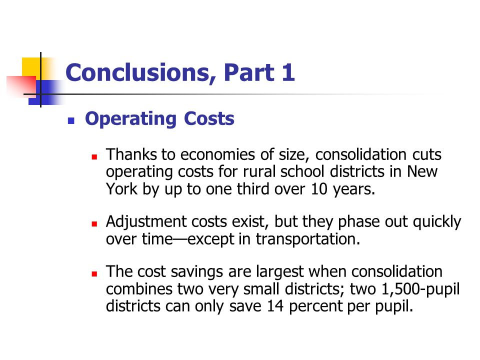 Conclusions, Part 1 Operating Costs Thanks to economies of size, consolidation cuts operating costs for rural school districts in New York by up to one third over 10 years.