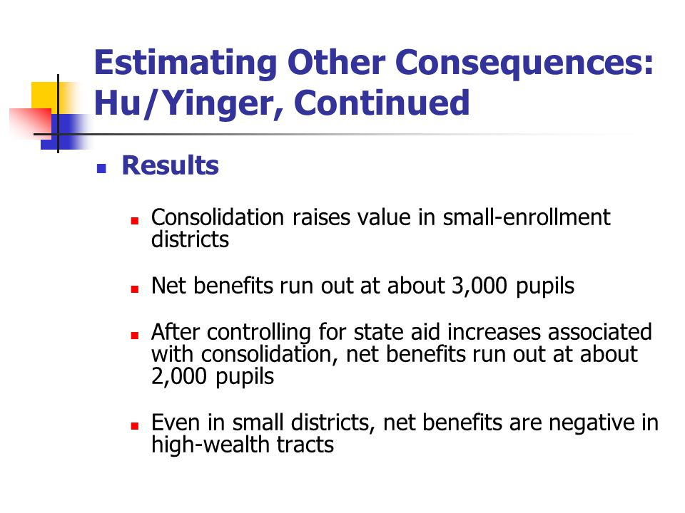 Estimating Other Consequences: Hu/Yinger, Continued Results Consolidation raises value in small-enrollment districts Net benefits run out at about 3,000 pupils After controlling for state aid increases associated with consolidation, net benefits run out at about 2,000 pupils Even in small districts, net benefits are negative in high-wealth tracts