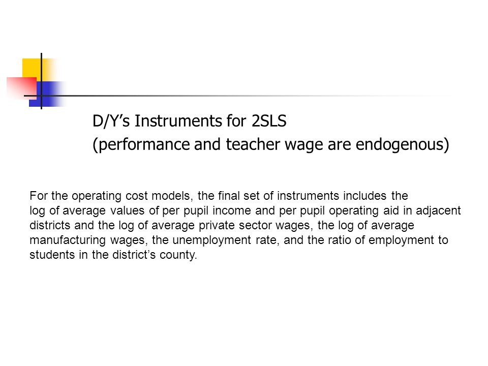 D/Y's Instruments for 2SLS (performance and teacher wage are endogenous) For the operating cost models, the final set of instruments includes the log of average values of per pupil income and per pupil operating aid in adjacent districts and the log of average private sector wages, the log of average manufacturing wages, the unemployment rate, and the ratio of employment to students in the district's county.
