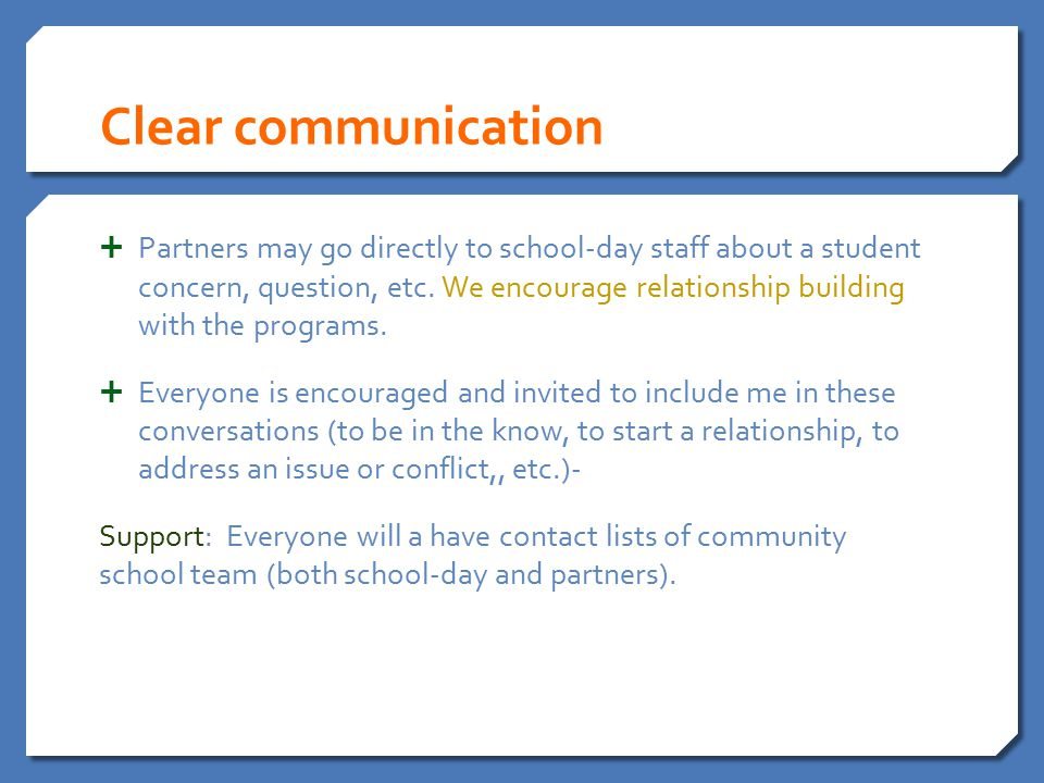Clear communication  Partners may go directly to school-day staff about a student concern, question, etc. We encourage relationship building with the