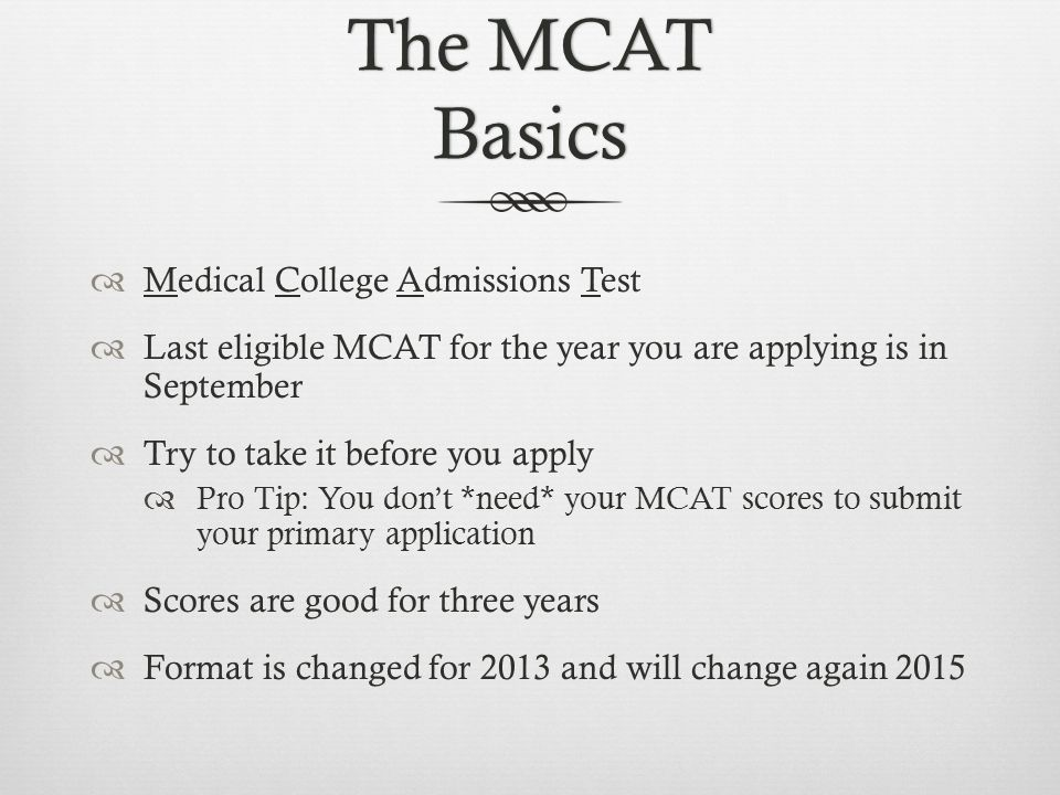 The MCAT Basics  Medical College Admissions Test  Last eligible MCAT for the year you are applying is in September  Try to take it before you apply  Pro Tip: You don't *need* your MCAT scores to submit your primary application  Scores are good for three years  Format is changed for 2013 and will change again 2015
