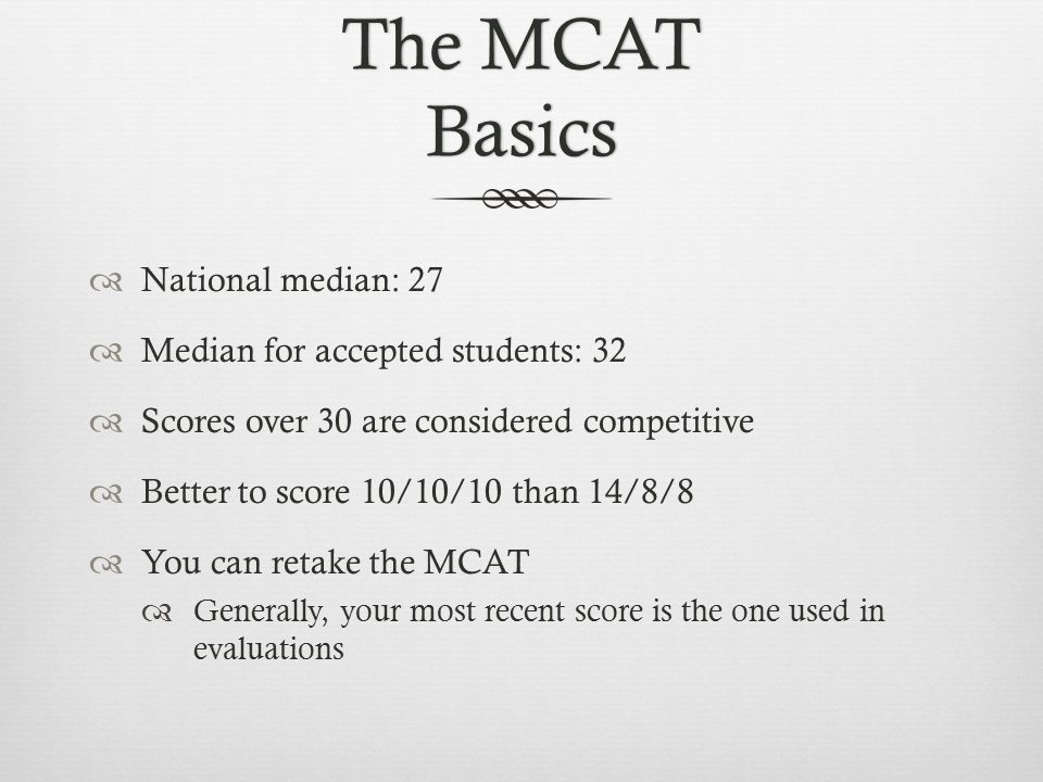 The MCAT Basics  National median: 27  Median for accepted students: 32  Scores over 30 are considered competitive  Better to score 10/10/10 than 14/8/8  You can retake the MCAT  Generally, your most recent score is the one used in evaluations