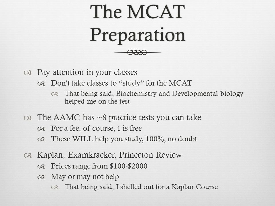 The MCAT Preparation  Pay attention in your classes  Don't take classes to study for the MCAT  That being said, Biochemistry and Developmental biology helped me on the test  The AAMC has ~8 practice tests you can take  For a fee, of course, 1 is free  These WILL help you study, 100%, no doubt  Kaplan, Examkracker, Princeton Review  Prices range from $100-$2000  May or may not help  That being said, I shelled out for a Kaplan Course