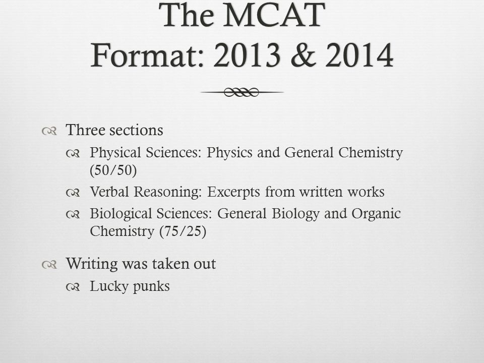 The MCAT Format: 2013 & 2014  Three sections  Physical Sciences: Physics and General Chemistry (50/50)  Verbal Reasoning: Excerpts from written works  Biological Sciences: General Biology and Organic Chemistry (75/25)  Writing was taken out  Lucky punks