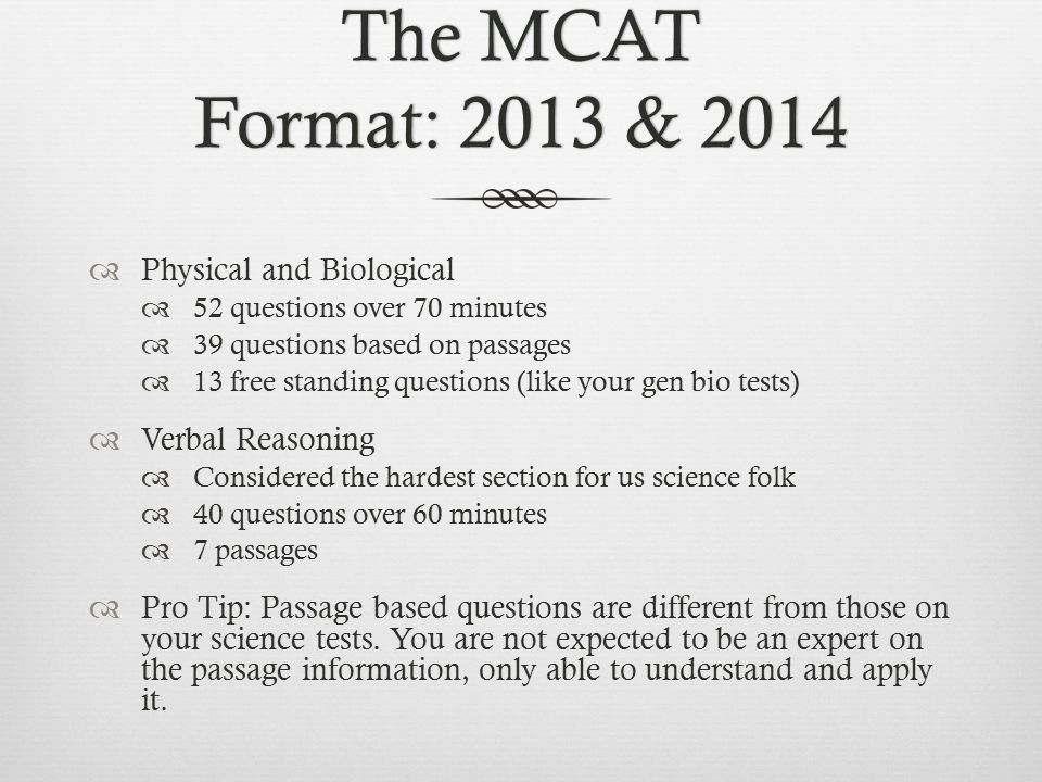 The MCAT Format: 2013 & 2014  Physical and Biological  52 questions over 70 minutes  39 questions based on passages  13 free standing questions (like your gen bio tests)  Verbal Reasoning  Considered the hardest section for us science folk  40 questions over 60 minutes  7 passages  Pro Tip: Passage based questions are different from those on your science tests.