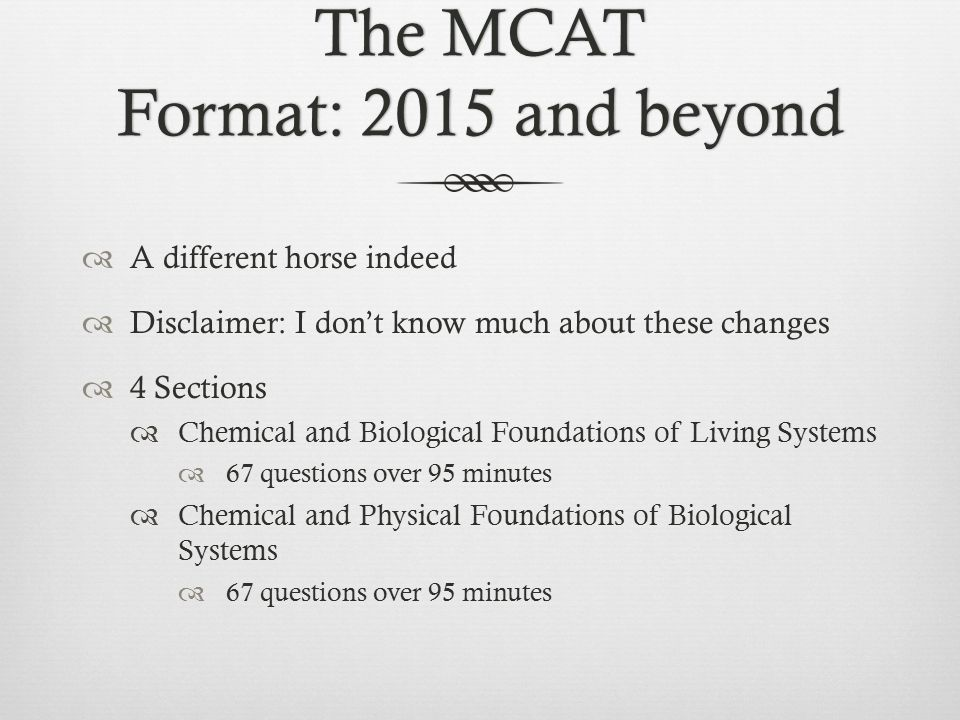 The MCAT Format: 2015 and beyond  A different horse indeed  Disclaimer: I don't know much about these changes  4 Sections  Chemical and Biological Foundations of Living Systems  67 questions over 95 minutes  Chemical and Physical Foundations of Biological Systems  67 questions over 95 minutes