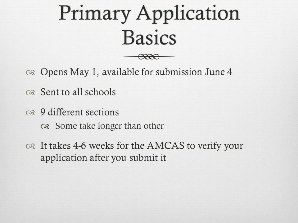 Primary Application Basics  Opens May 1, available for submission June 4  Sent to all schools  9 different sections  Some take longer than other  It takes 4-6 weeks for the AMCAS to verify your application after you submit it
