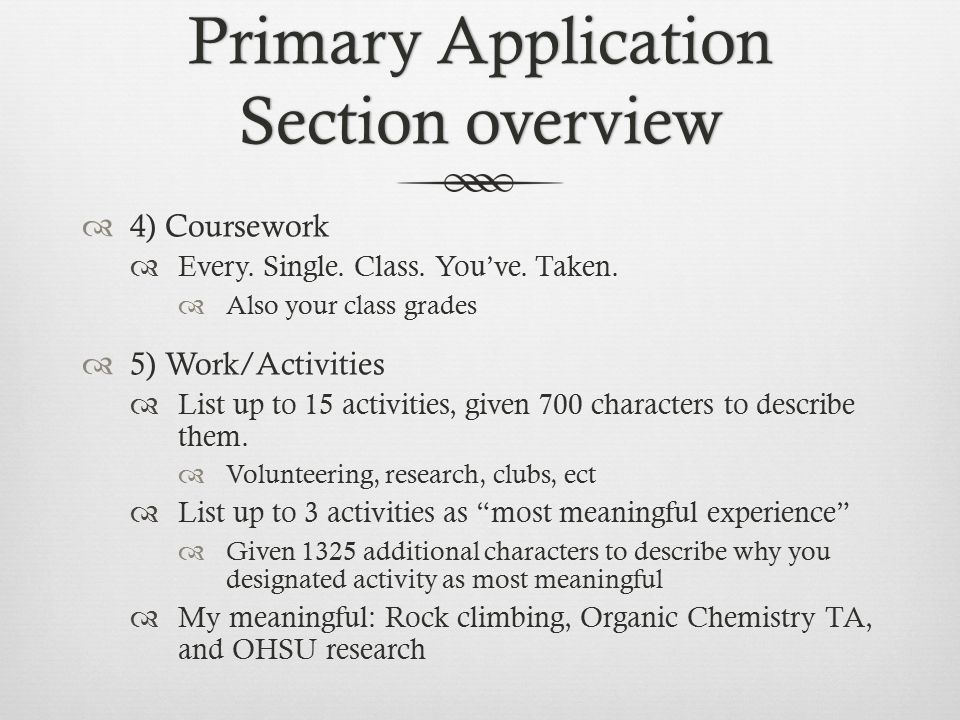 Primary Application Section overview  4) Coursework  Every. Single. Class. You've. Taken.  Also your class grades  5) Work/Activities  List up to