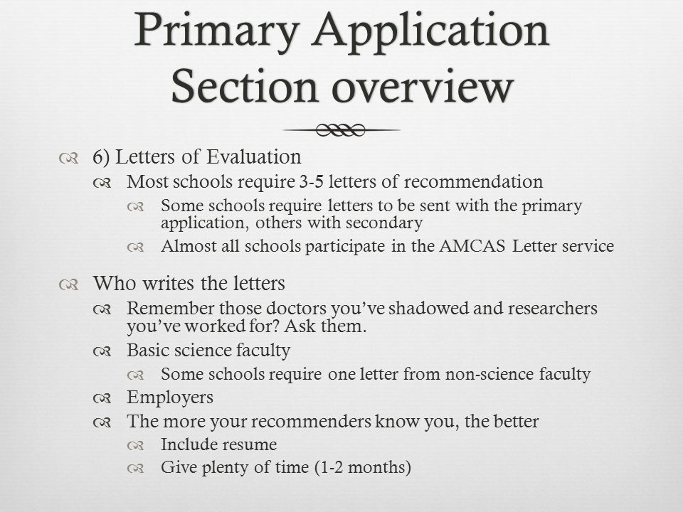 Primary Application Section overview  6) Letters of Evaluation  Most schools require 3-5 letters of recommendation  Some schools require letters to