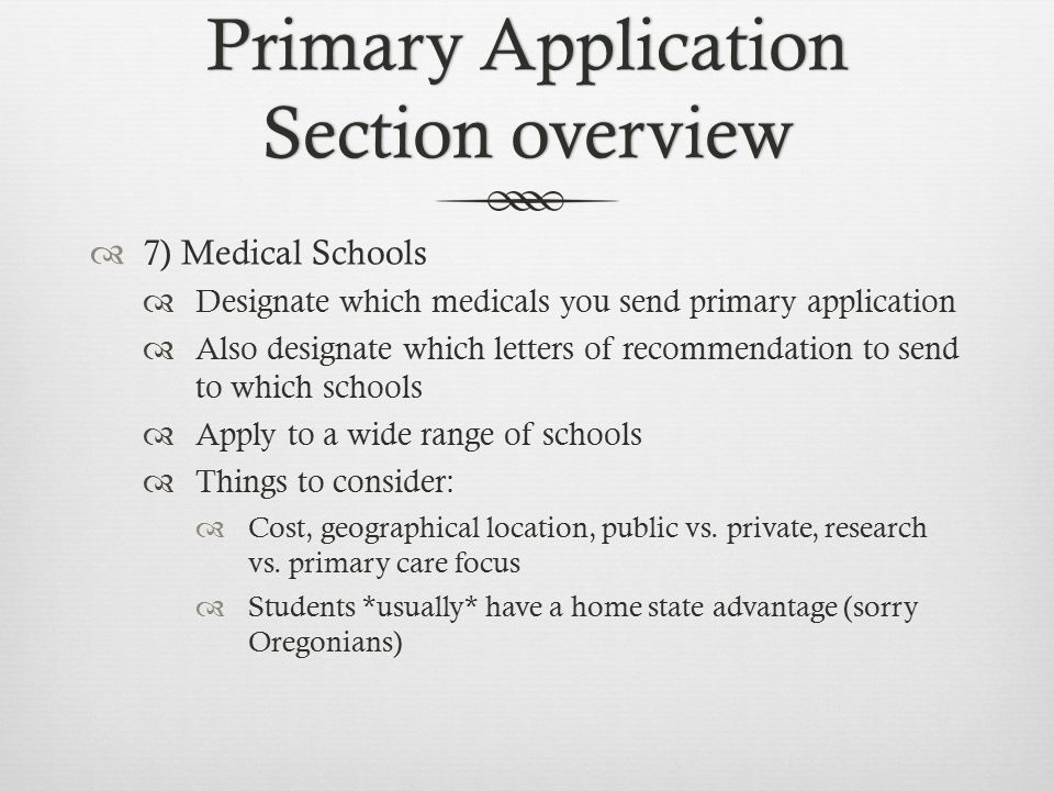 Primary Application Section overview  7) Medical Schools  Designate which medicals you send primary application  Also designate which letters of recommendation to send to which schools  Apply to a wide range of schools  Things to consider:  Cost, geographical location, public vs.