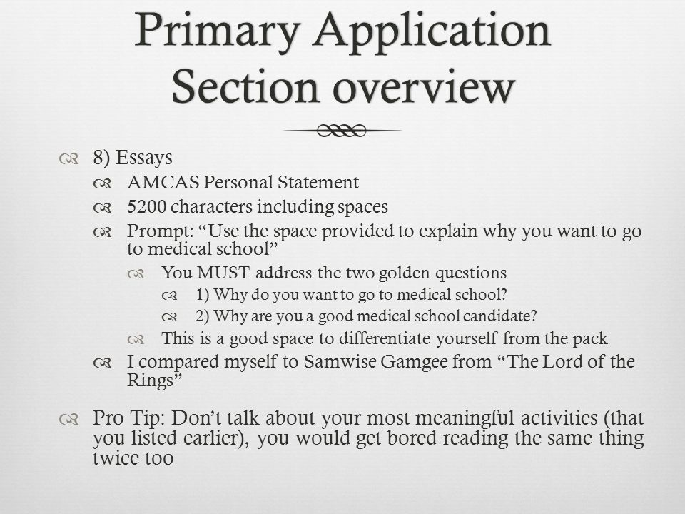 Primary Application Section overview  8) Essays  AMCAS Personal Statement  5200 characters including spaces  Prompt: Use the space provided to explain why you want to go to medical school  You MUST address the two golden questions  1) Why do you want to go to medical school.