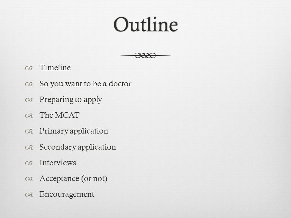 Outline  Timeline  So you want to be a doctor  Preparing to apply  The MCAT  Primary application  Secondary application  Interviews  Acceptanc