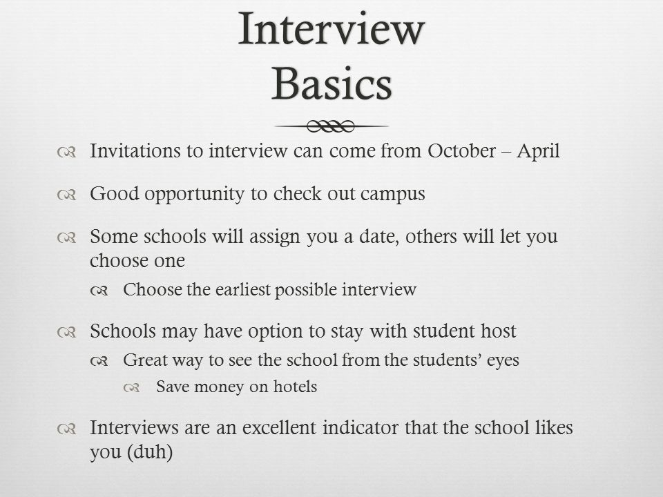 Interview Basics  Invitations to interview can come from October – April  Good opportunity to check out campus  Some schools will assign you a date, others will let you choose one  Choose the earliest possible interview  Schools may have option to stay with student host  Great way to see the school from the students' eyes  Save money on hotels  Interviews are an excellent indicator that the school likes you (duh)